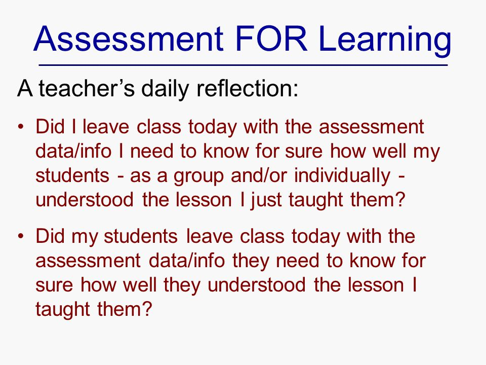 Assessment FOR Learning A teacher's daily reflection: Did I leave class today with the assessment data/info I need to know for sure how well my students - as a group and/or individually - understood the lesson I just taught them.