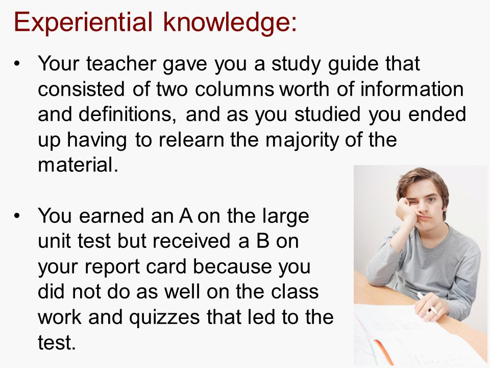 Experiential knowledge: Your teacher gave you a study guide that consisted of two columns worth of information and definitions, and as you studied you ended up having to relearn the majority of the material.