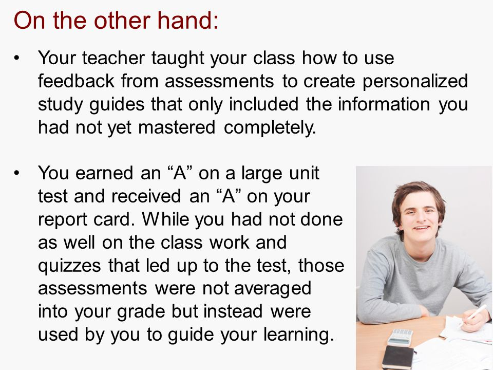 On the other hand: Your teacher taught your class how to use feedback from assessments to create personalized study guides that only included the information you had not yet mastered completely.