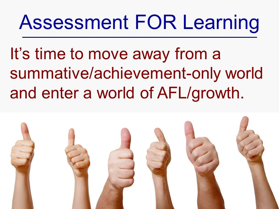 Assessment FOR Learning It's time to move away from a summative/achievement-only world and enter a world of AFL/growth.