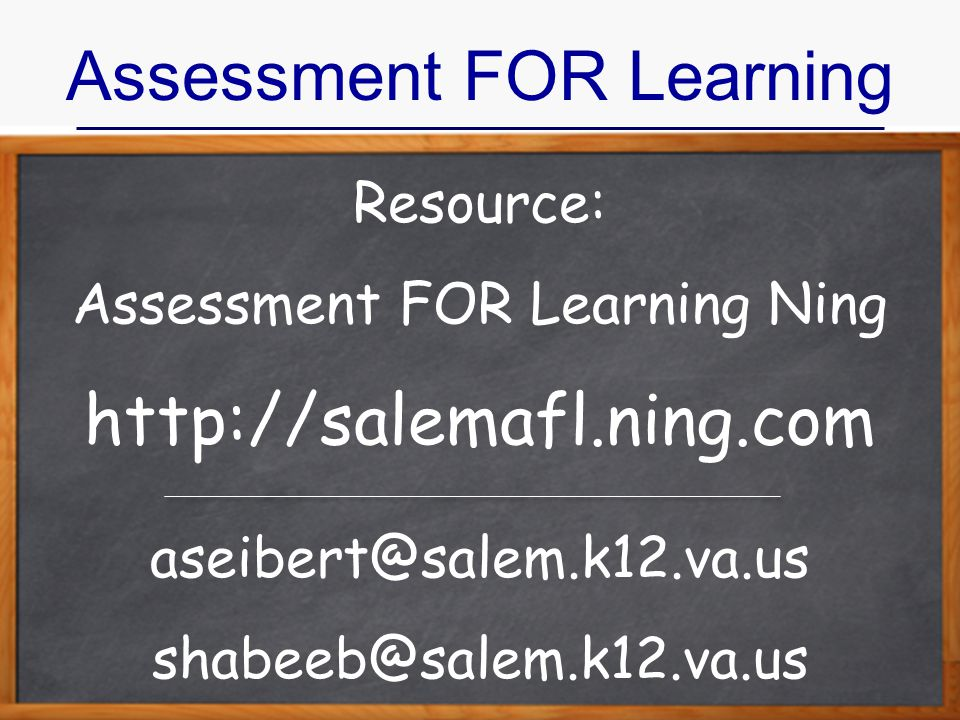 Assessment FOR Learning Resource: Assessment FOR Learning Ning http://salemafl.ning.com aseibert@salem.k12.va.us shabeeb@salem.k12.va.us