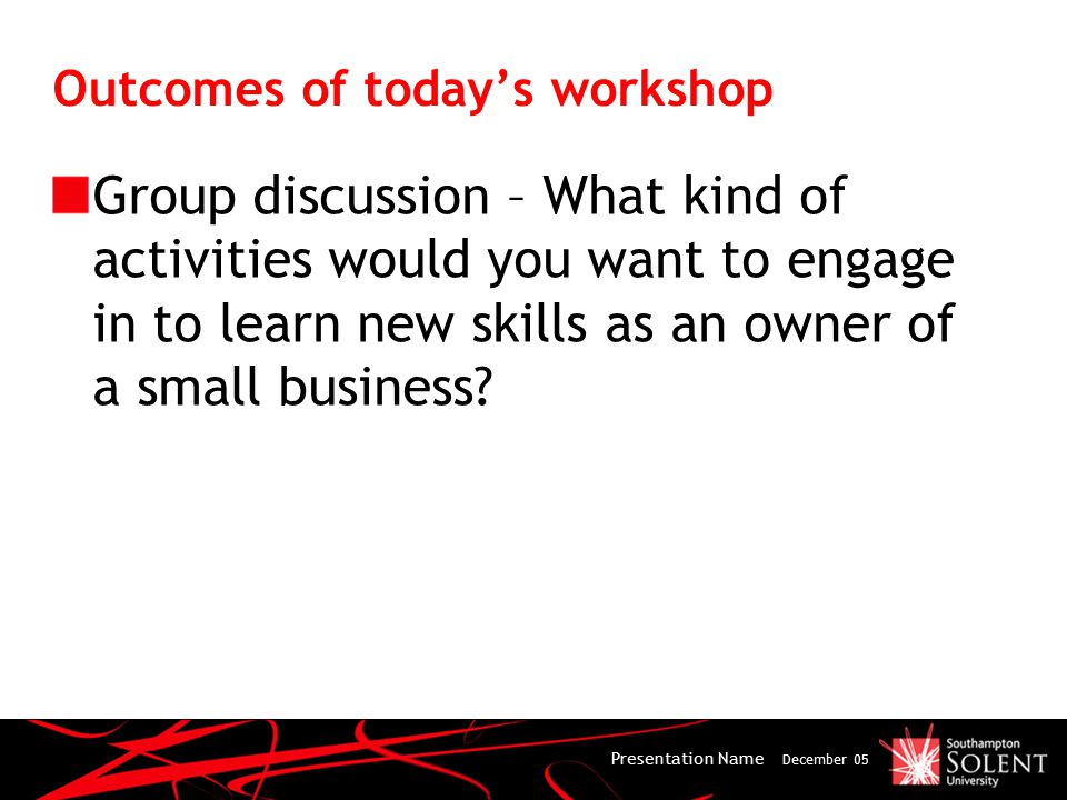 Outcomes of today's workshop Group discussion – What kind of activities would you want to engage in to learn new skills as an owner of a small business.