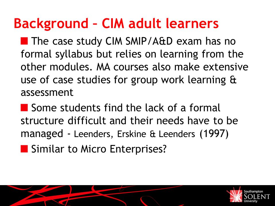 Background – CIM adult learners The case study CIM SMIP/A&D exam has no formal syllabus but relies on learning from the other modules.