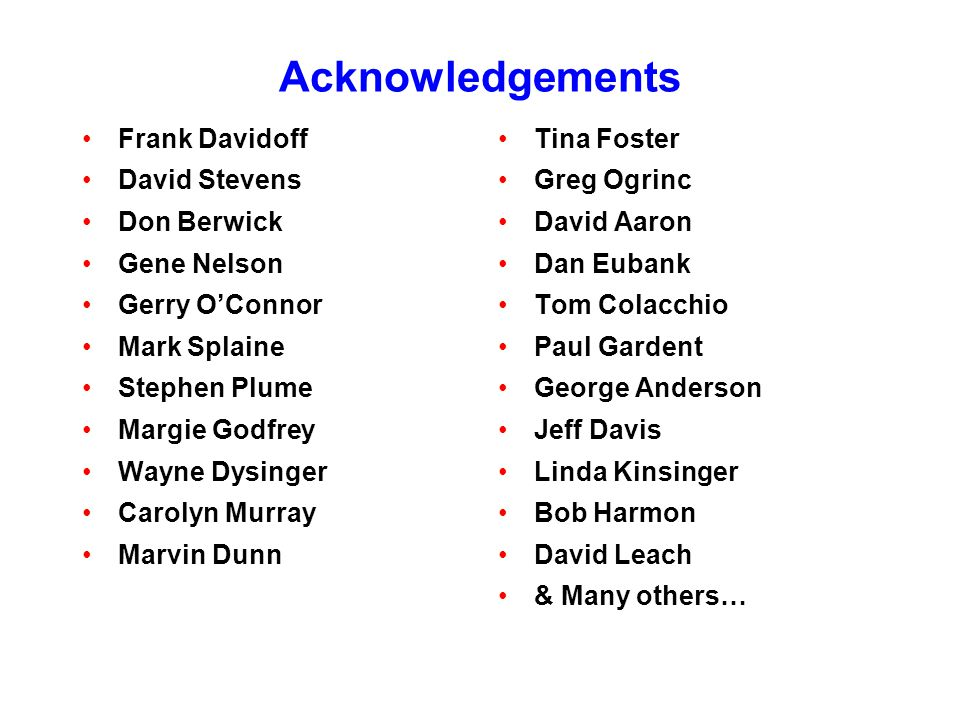 Acknowledgements Frank Davidoff David Stevens Don Berwick Gene Nelson Gerry O'Connor Mark Splaine Stephen Plume Margie Godfrey Wayne Dysinger Carolyn Murray Marvin Dunn Tina Foster Greg Ogrinc David Aaron Dan Eubank Tom Colacchio Paul Gardent George Anderson Jeff Davis Linda Kinsinger Bob Harmon David Leach & Many others…