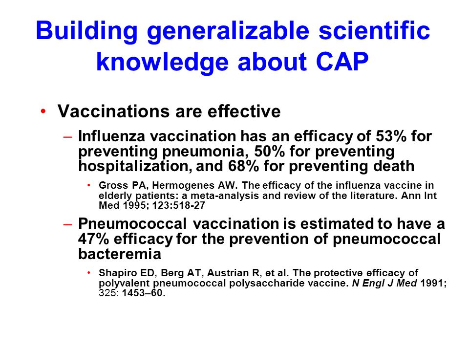 Building generalizable scientific knowledge about CAP Vaccinations are effective –Influenza vaccination has an efficacy of 53% for preventing pneumonia, 50% for preventing hospitalization, and 68% for preventing death Gross PA, Hermogenes AW.