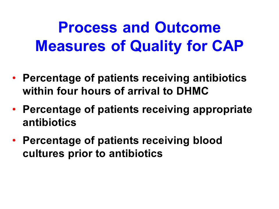 Process and Outcome Measures of Quality for CAP Percentage of patients receiving antibiotics within four hours of arrival to DHMC Percentage of patients receiving appropriate antibiotics Percentage of patients receiving blood cultures prior to antibiotics