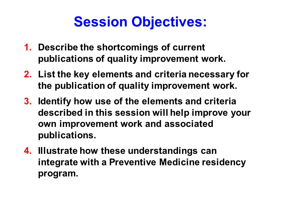 Session Objectives: 1.Describe the shortcomings of current publications of quality improvement work.