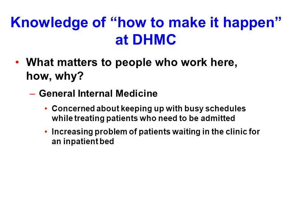Knowledge of how to make it happen at DHMC What matters to people who work here, how, why.