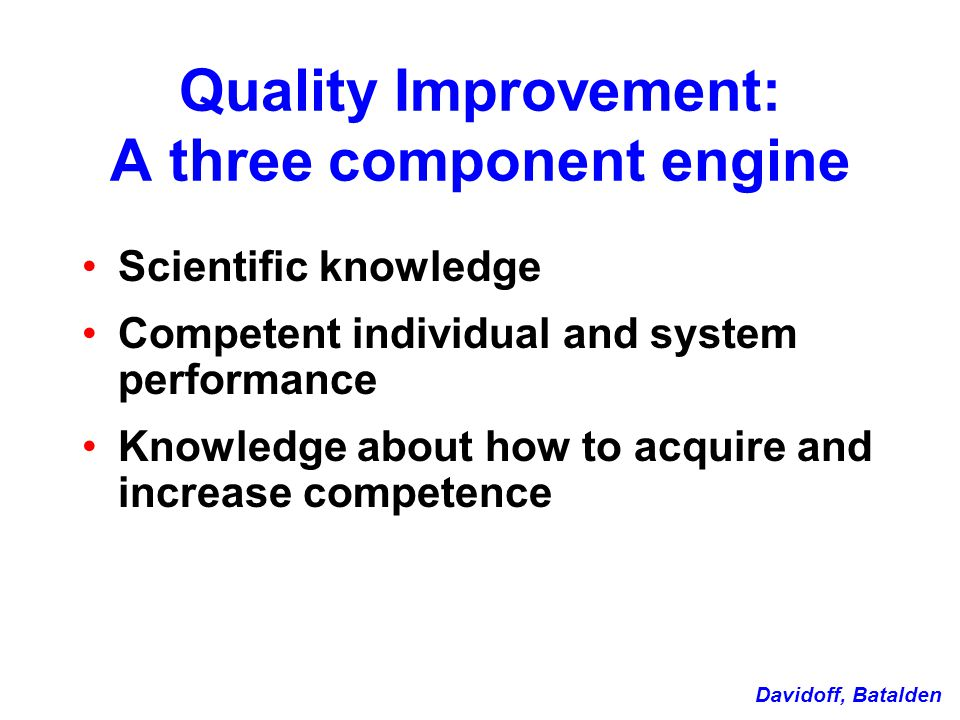 Quality Improvement: A three component engine Scientific knowledge Competent individual and system performance Knowledge about how to acquire and increase competence Davidoff, Batalden