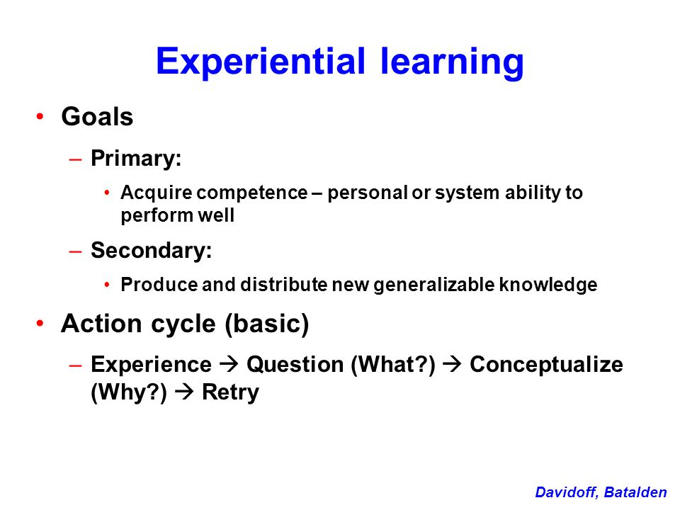 Experiential learning Goals –Primary: Acquire competence – personal or system ability to perform well –Secondary: Produce and distribute new generalizable knowledge Action cycle (basic) –Experience  Question (What )  Conceptualize (Why )  Retry Davidoff, Batalden