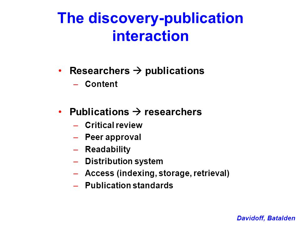 The discovery-publication interaction Researchers  publications – Content Publications  researchers – Critical review – Peer approval – Readability – Distribution system – Access (indexing, storage, retrieval) – Publication standards Davidoff, Batalden