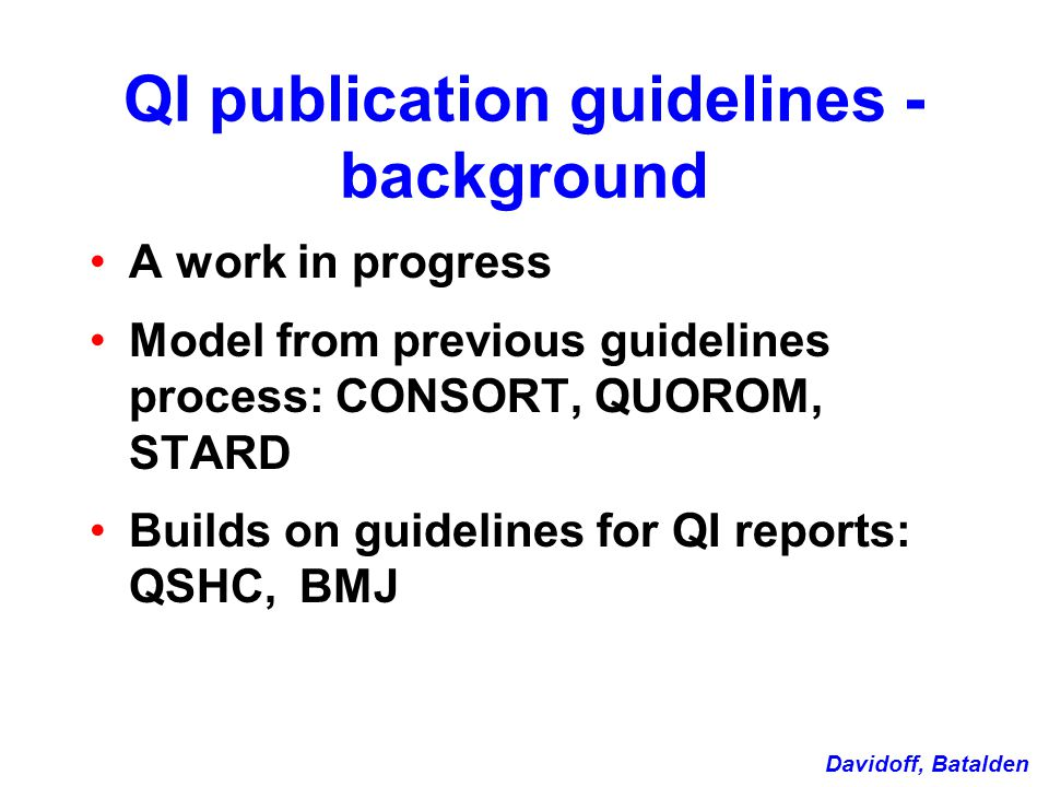 QI publication guidelines - background A work in progress Model from previous guidelines process: CONSORT, QUOROM, STARD Builds on guidelines for QI reports: QSHC, BMJ Davidoff, Batalden