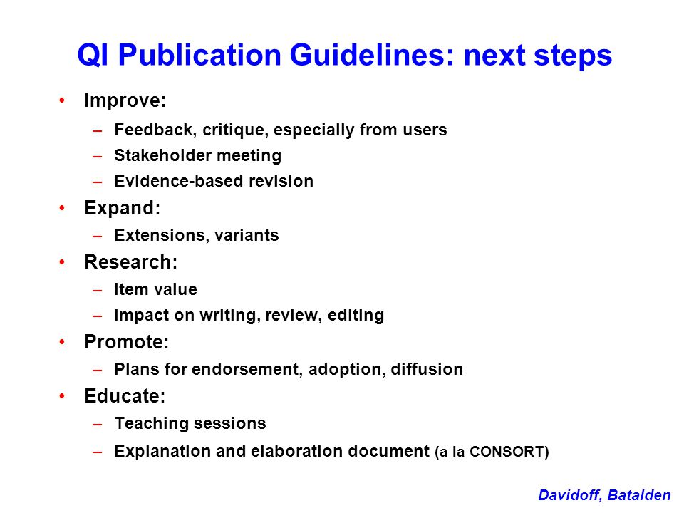 QI Publication Guidelines: next steps Improve: –Feedback, critique, especially from users –Stakeholder meeting –Evidence-based revision Expand: –Extensions, variants Research: –Item value –Impact on writing, review, editing Promote: –Plans for endorsement, adoption, diffusion Educate: –Teaching sessions –Explanation and elaboration document (a la CONSORT) Davidoff, Batalden