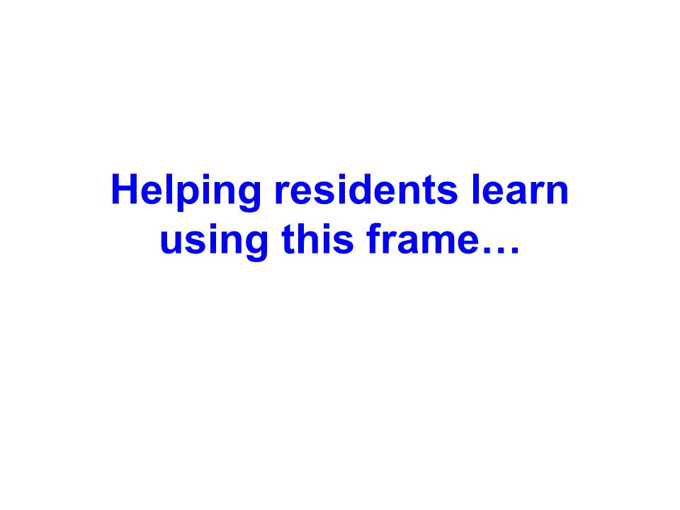 Helping residents learn using this frame…