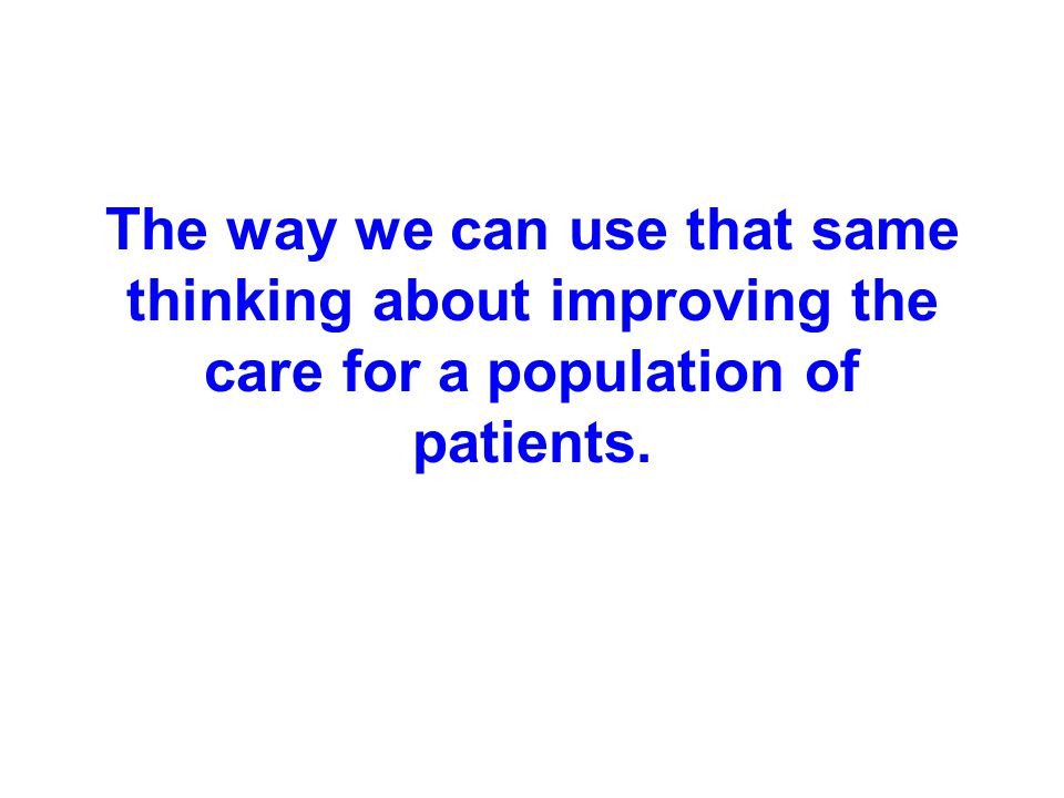 The way we can use that same thinking about improving the care for a population of patients.