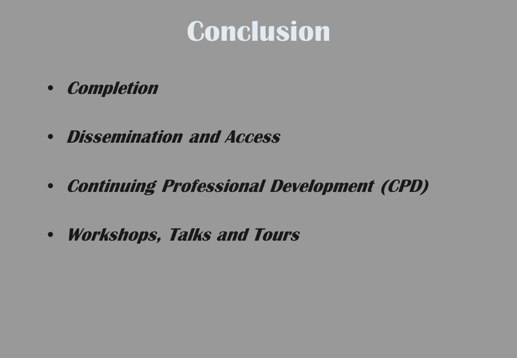 Conclusion Completion Dissemination and Access Continuing Professional Development (CPD) Workshops, Talks and Tours