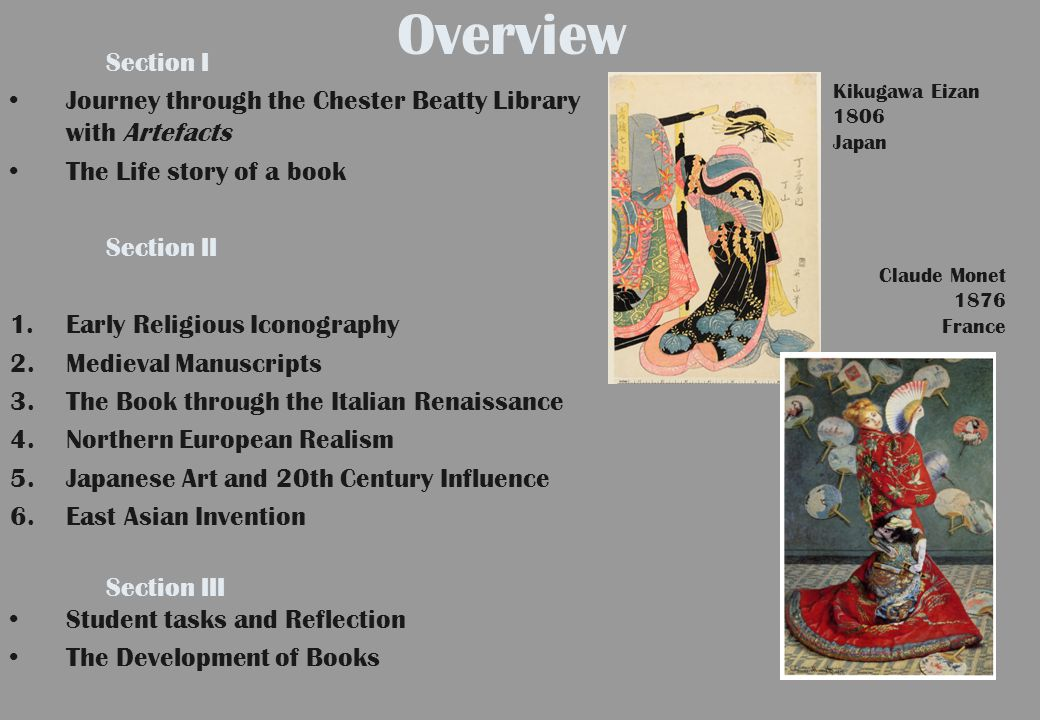 Overview Section I Journey through the Chester Beatty Library with Artefacts The Life story of a book Section II 1.Early Religious Iconography 2.Medieval Manuscripts 3.The Book through the Italian Renaissance 4.Northern European Realism 5.Japanese Art and 20th Century Influence 6.East Asian Invention Section III Student tasks and Reflection The Development of Books Kikugawa Eizan 1806 Japan Claude Monet 1876 France