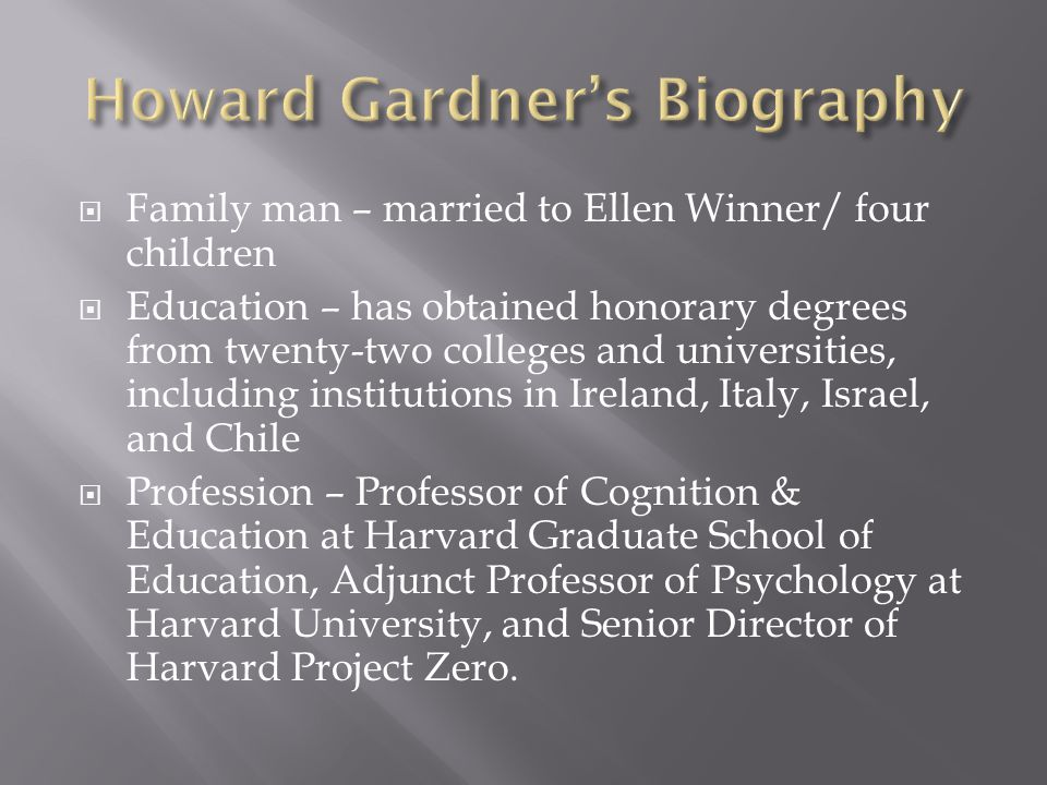  Family man – married to Ellen Winner/ four children  Education – has obtained honorary degrees from twenty-two colleges and universities, including institutions in Ireland, Italy, Israel, and Chile  Profession – Professor of Cognition & Education at Harvard Graduate School of Education, Adjunct Professor of Psychology at Harvard University, and Senior Director of Harvard Project Zero.