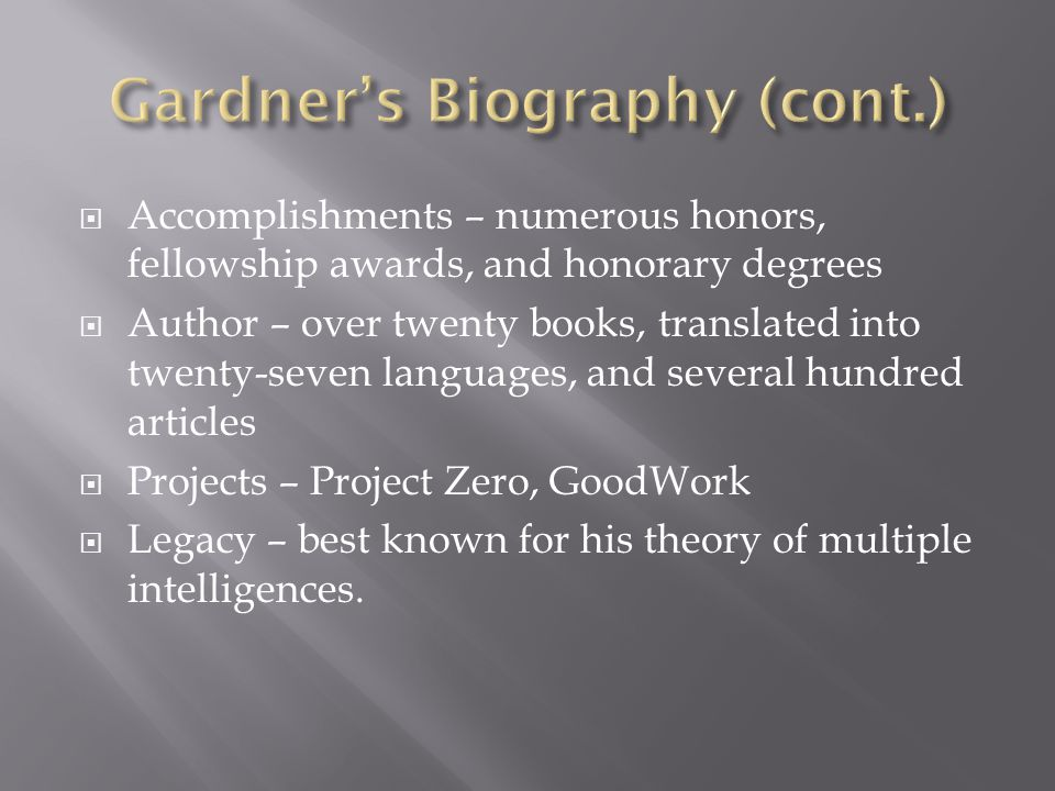 Accomplishments – numerous honors, fellowship awards, and honorary degrees  Author – over twenty books, translated into twenty-seven languages, and several hundred articles  Projects – Project Zero, GoodWork  Legacy – best known for his theory of multiple intelligences.