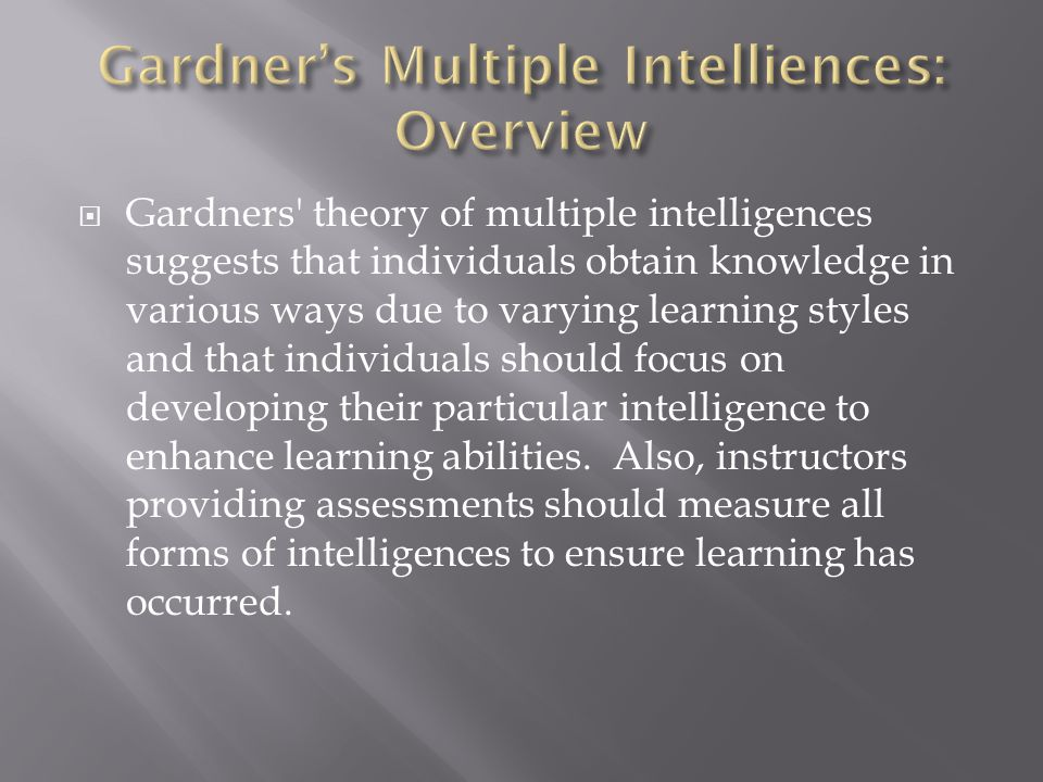  Gardners theory of multiple intelligences suggests that individuals obtain knowledge in various ways due to varying learning styles and that individuals should focus on developing their particular intelligence to enhance learning abilities.
