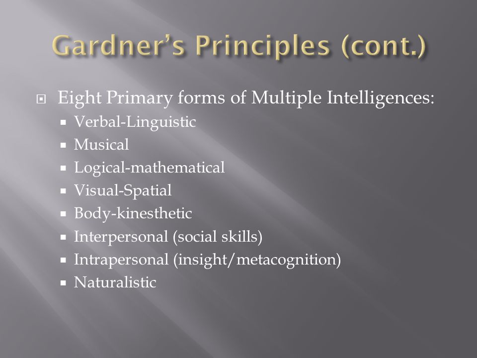  Eight Primary forms of Multiple Intelligences:  Verbal-Linguistic  Musical  Logical-mathematical  Visual-Spatial  Body-kinesthetic  Interpersonal (social skills)  Intrapersonal (insight/metacognition)  Naturalistic