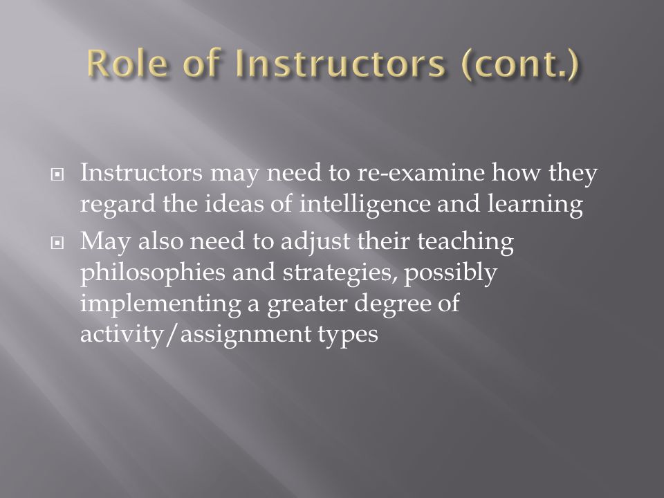  Instructors may need to re-examine how they regard the ideas of intelligence and learning  May also need to adjust their teaching philosophies and strategies, possibly implementing a greater degree of activity/assignment types