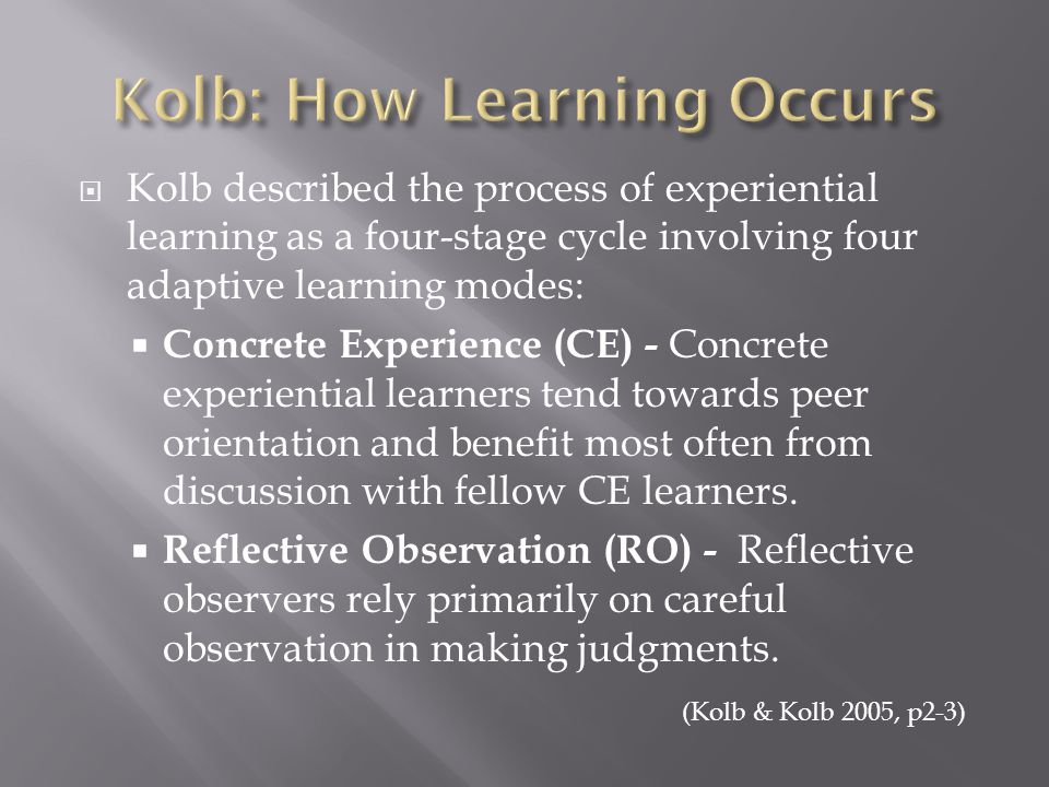  Kolb described the process of experiential learning as a four-stage cycle involving four adaptive learning modes:  Concrete Experience (CE) - Concrete experiential learners tend towards peer orientation and benefit most often from discussion with fellow CE learners.
