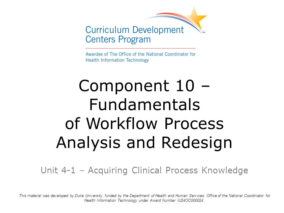 Component 10 – Fundamentals of Workflow Process Analysis and Redesign Unit 4-1 – Acquiring Clinical Process Knowledge This material was developed by Duke University, funded by the Department of Health and Human Services, Office of the National Coordinator for Health Information Technology under Award Number IU24OC000024.