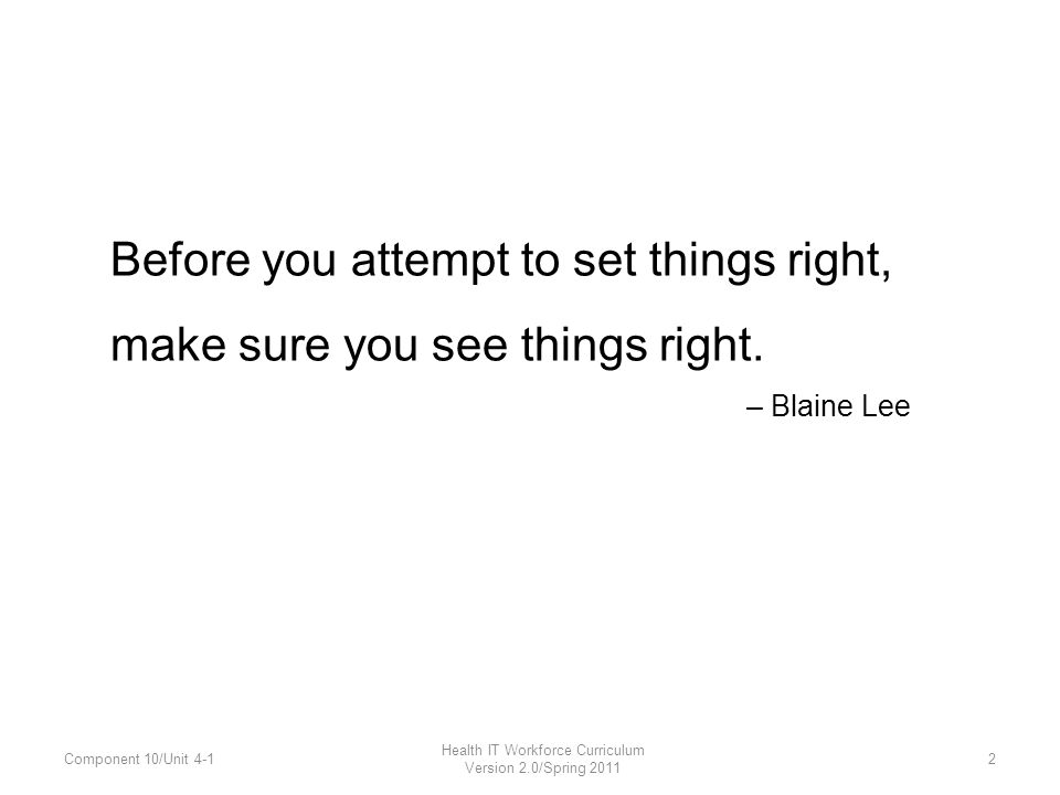 Before you attempt to set things right, make sure you see things right. – Blaine Lee Component 10/Unit 4-1 Health IT Workforce Curriculum Version 2.0/