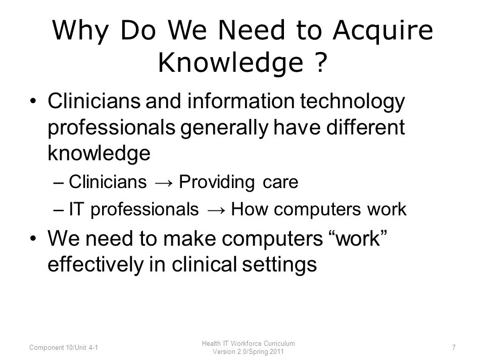 Why Do We Need to Acquire Knowledge ? Clinicians and information technology professionals generally have different knowledge –Clinicians → Providing c