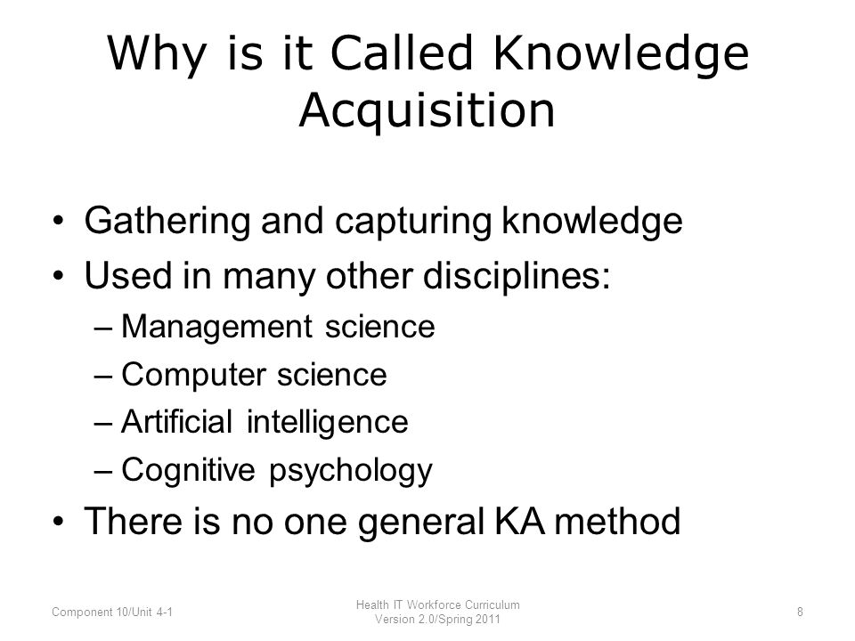 Why is it Called Knowledge Acquisition Gathering and capturing knowledge Used in many other disciplines: –Management science –Computer science –Artificial intelligence –Cognitive psychology There is no one general KA method Component 10/Unit 4-1 Health IT Workforce Curriculum Version 2.0/Spring 2011 8