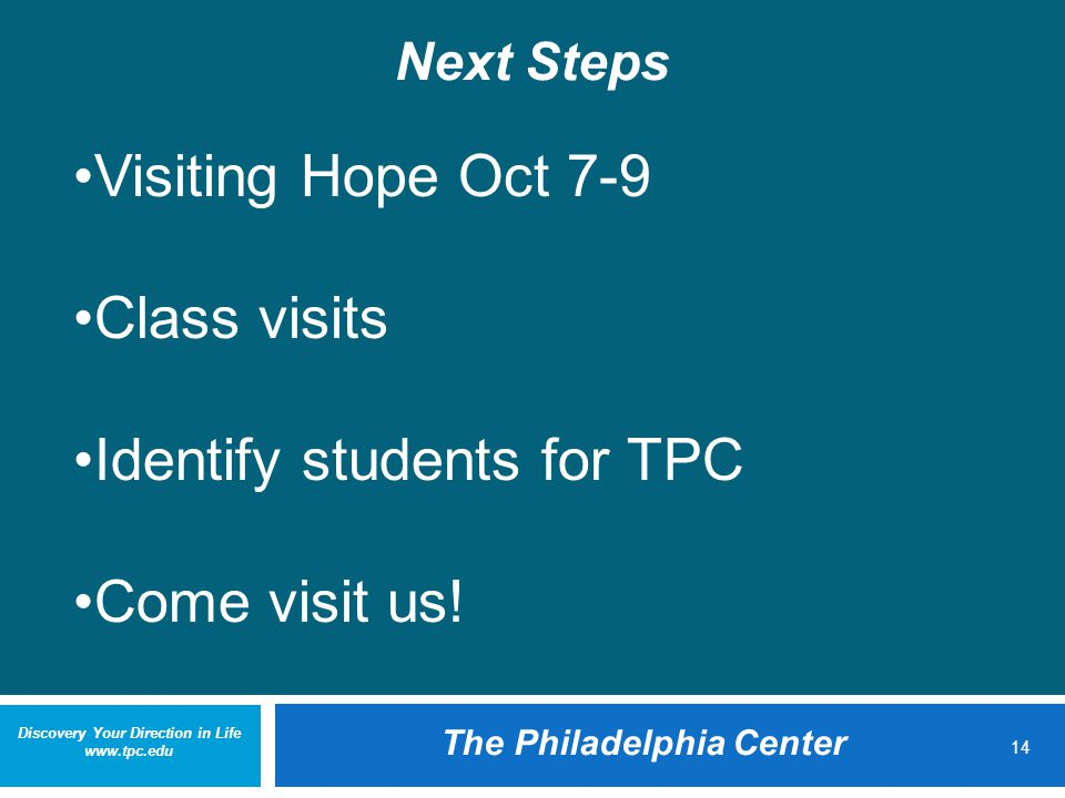 Discovery Your Direction in Life www.tpc.edu The Philadelphia Center 14 Next Steps Visiting Hope Oct 7-9 Class visits Identify students for TPC Come visit us!