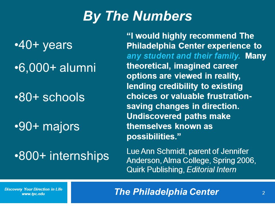 Discovery Your Direction in Life www.tpc.edu The Philadelphia Center 2 By The Numbers 40+ years 6,000+ alumni 80+ schools 90+ majors 800+ internships I would highly recommend The Philadelphia Center experience to any student and their family.