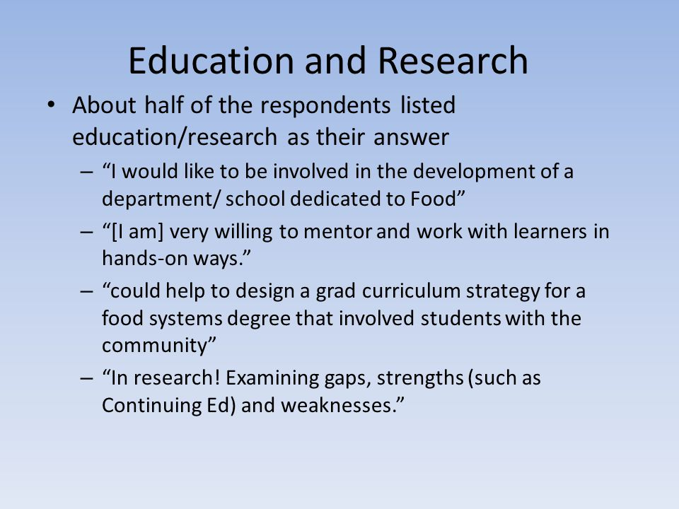 Education and Research About half of the respondents listed education/research as their answer – I would like to be involved in the development of a department/ school dedicated to Food – [I am] very willing to mentor and work with learners in hands-on ways. – could help to design a grad curriculum strategy for a food systems degree that involved students with the community – In research.