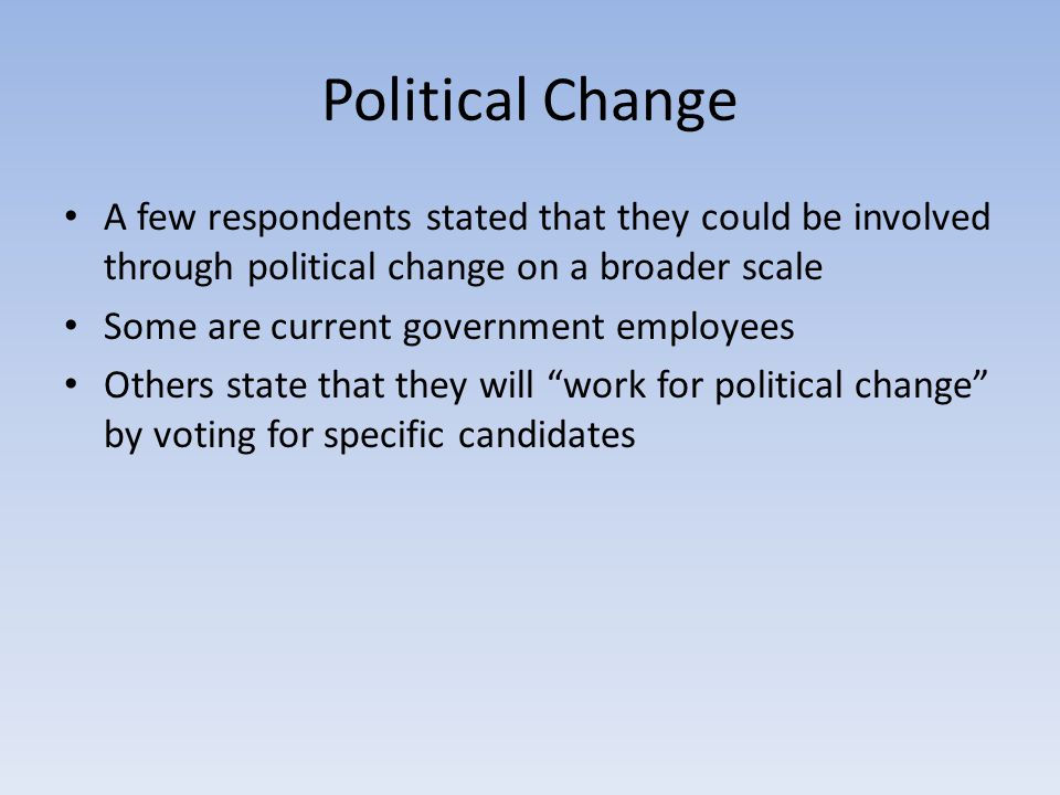 Political Change A few respondents stated that they could be involved through political change on a broader scale Some are current government employee