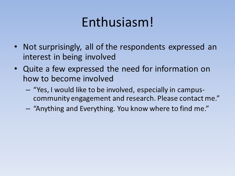 Enthusiasm! Not surprisingly, all of the respondents expressed an interest in being involved Quite a few expressed the need for information on how to
