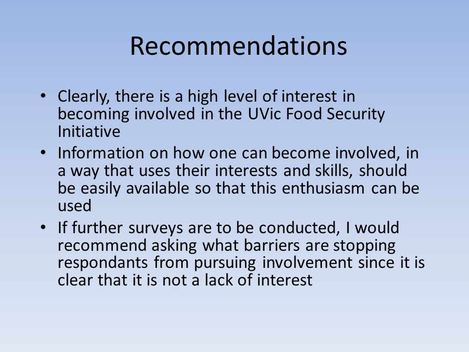 Recommendations Clearly, there is a high level of interest in becoming involved in the UVic Food Security Initiative Information on how one can become