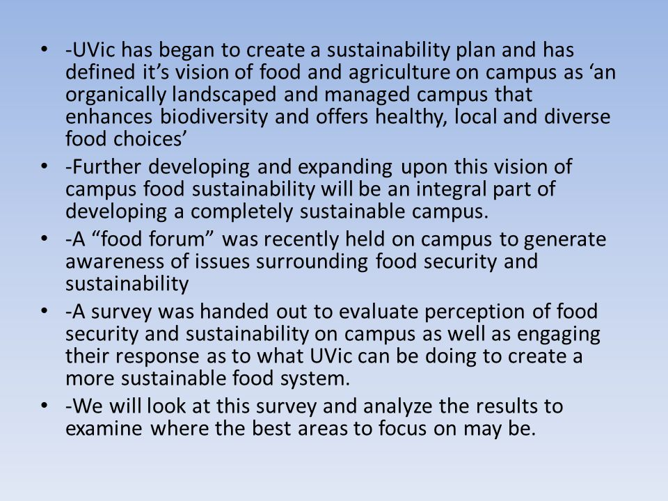 -UVic has began to create a sustainability plan and has defined it's vision of food and agriculture on campus as 'an organically landscaped and manage