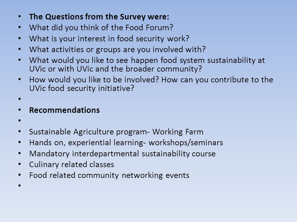 The Questions from the Survey were: What did you think of the Food Forum? What is your interest in food security work? What activities or groups are y