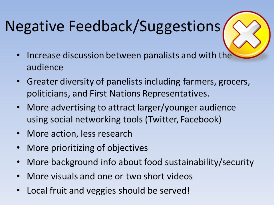 Negative Feedback/Suggestions Increase discussion between panalists and with the audience Greater diversity of panelists including farmers, grocers, politicians, and First Nations Representatives.