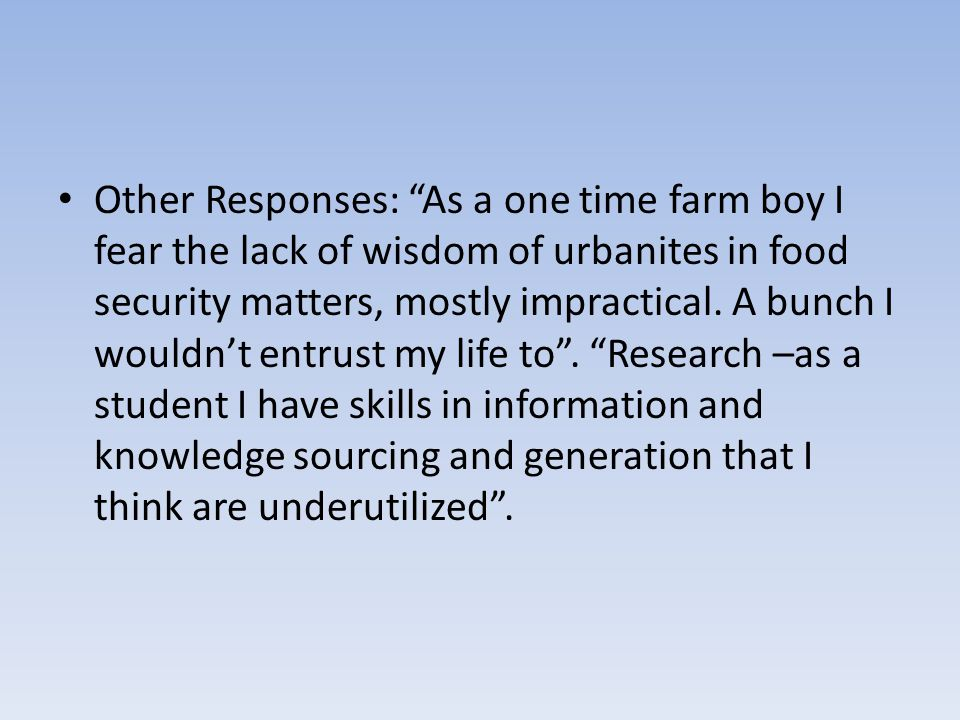 Other Responses: As a one time farm boy I fear the lack of wisdom of urbanites in food security matters, mostly impractical.