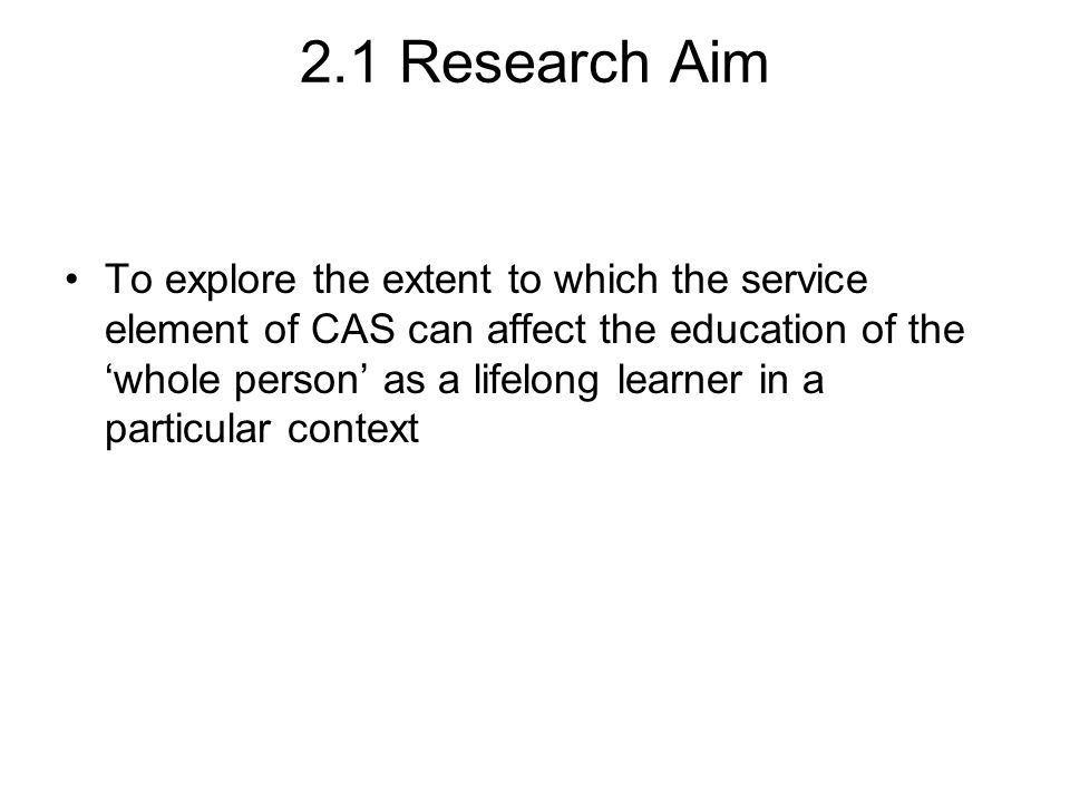 2.1 Research Aim To explore the extent to which the service element of CAS can affect the education of the 'whole person' as a lifelong learner in a particular context