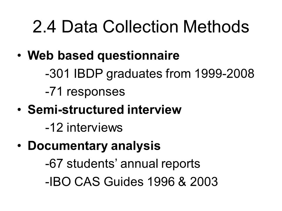 2.4 Data Collection Methods Web based questionnaire -301 IBDP graduates from 1999-2008 -71 responses Semi-structured interview -12 interviews Document