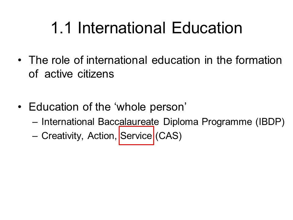 1.1 International Education The role of international education in the formation of active citizens Education of the 'whole person' –International Bac