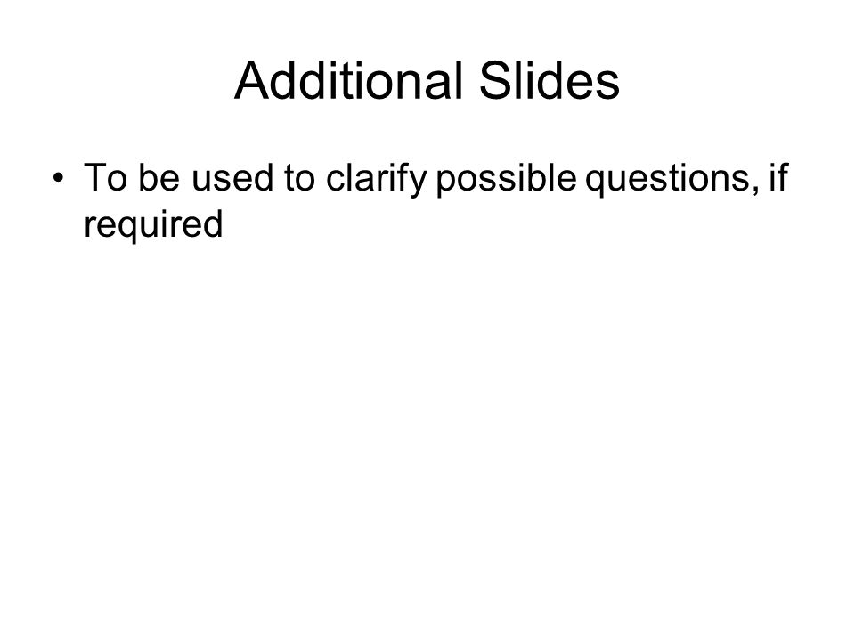Additional Slides To be used to clarify possible questions, if required