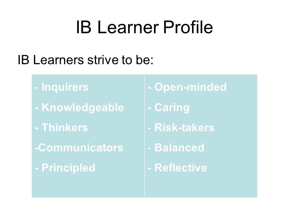 IB Learner Profile IB Learners strive to be: - Inquirers - Knowledgeable - Thinkers -Communicators - Principled - Open-minded - Caring - Risk-takers -