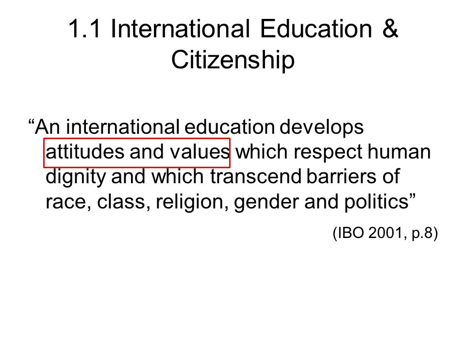 1.1 International Education & Citizenship An international education develops attitudes and values which respect human dignity and which transcend barriers of race, class, religion, gender and politics (IBO 2001, p.8)