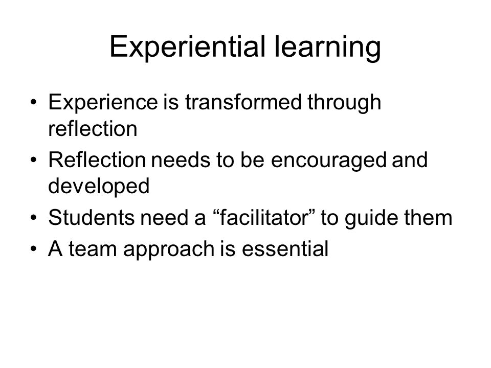 Experiential learning Experience is transformed through reflection Reflection needs to be encouraged and developed Students need a facilitator to guide them A team approach is essential h the transformation of experience. (Kolb, 1984)