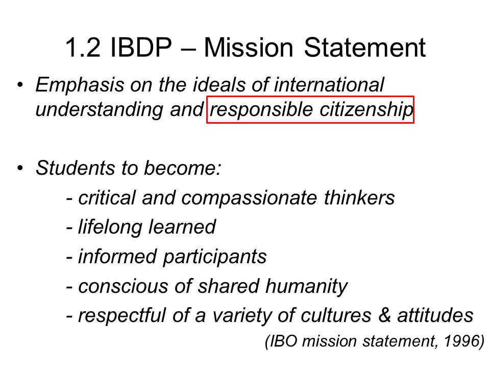1.2 IBDP – Mission Statement Emphasis on the ideals of international understanding and responsible citizenship Students to become: - critical and comp