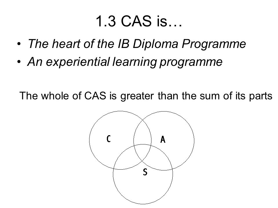 1.3 CAS is… The heart of the IB Diploma Programme An experiential learning programme The whole of CAS is greater than the sum of its parts